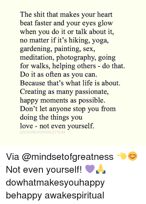 Meditative: The shit that makes your heart  beat faster and your eyes glow  when you do it or talk about it,  no matter if it's hiking, yoga,  gardening, painting, sex,  meditation, photography, going  for walks, helping others do that.  Do it as often as you can  Because that's what life is about.  Creating as many passionate,  happy moments as possible.  Don't let anyone stop you from  doing the things you  love not even yourself.  MINDSET OFGREATNESS Via @mindsetofgreatness 👈😊 Not even yourself! 💜🙏 dowhatmakesyouhappy behappy awakespiritual