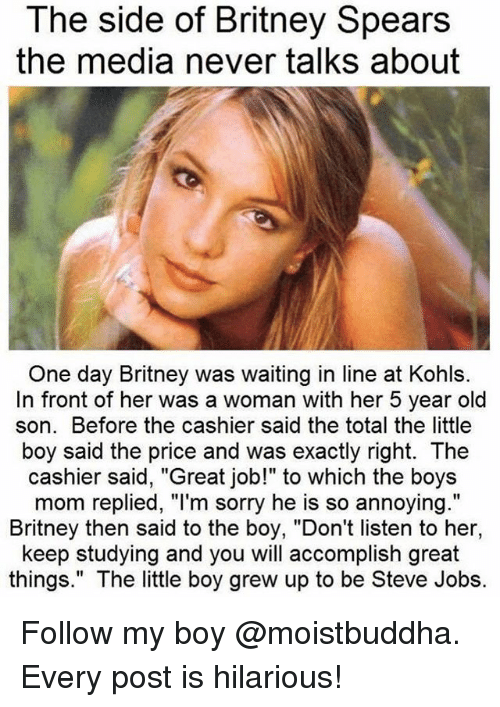 "Britney Spears, Sorry, and Steve Jobs: The side of Britney Spears  the media never talks about  One day Britney was waiting in line at Kohls.  In front of her was a woman with her 5 year old  son. Before the cashier said the total the little  boy said the price and was exactly right. The  cashier said, ""Great job!"" to which the boys  mom replied, ""l'm sorry he is so annoying.""  Britney then said to the boy, ""Don't listen to her,  keep studying and you will accomplish great  things."" The little boy grew up to be Steve Jobs. Follow my boy @moistbuddha. Every post is hilarious!"