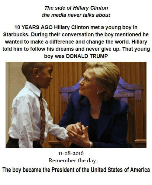 United Stated: The side of Hillary Clinton  the media never talks about  10 YEARS AGO Hillary Clinton met a young boy in  Starbucks. During their conversation the boy mentioned he  wanted to make a difference and change the world. Hillary  told him to follow his dreams and never give up. That young  boy was DONALD TRUMP  11-08-2016  Remember the day  The boy became the President of the United States of America