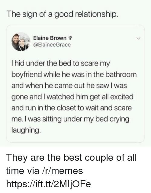 Crying, Memes, and Run: The sign of a good relationship.  Elaine Brown  @ElaineeGrace  I hid under the bed to scare my  boyfriend while he was in the bathroom  and when he came out he saw l was  gone and I watched him get all excited  and run in the closet to wait and scare  me. I was sitting under my bed crying  laughing. They are the best couple of all time via /r/memes https://ift.tt/2MIjOFe