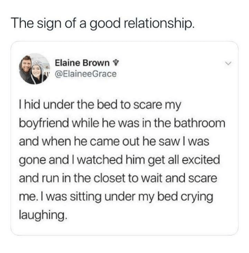 Crying, Run, and Saw: The sign of a good relationship.  Elaine Brown  y @ElaineeGrace  I hid under the bed to scare my  boyfriend while he was in the bathroom  and when he came out he saw l was  gone and I watched him get all excited  and run in the closet to wait and scare  me. I was sitting under my bed crying  laughing.