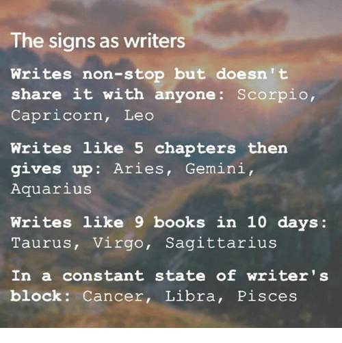 capricorns: The signs as writers  Writes non-stop but doesn't  share it with anyone: Scorpio,  Capricorn, Leo  Writes like 5 chapters then  gives up: Aries, Gemini,  Aquarius  Writes like 9 books in 10 days:  Taurus, Virgo, Sagittarius  In a constant state of writer 's  block Cancer, Libra, Pisces
