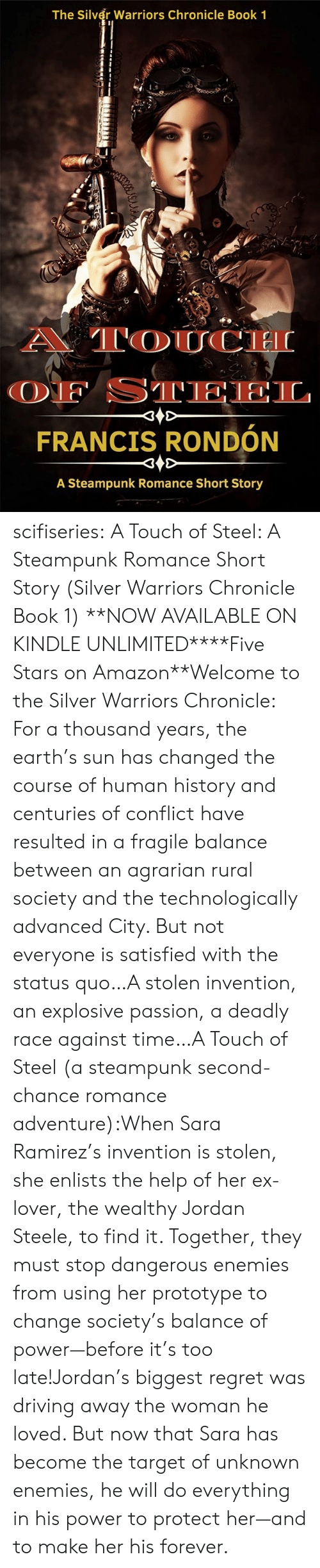 Find It: The Silver Warriors Chronicle Book 1  A TOUCH  OF STEEL  FRANCIS RONDÓN  A Steampunk Romance Short Story scifiseries:   A Touch of Steel: A Steampunk Romance Short Story (Silver Warriors Chronicle Book 1)   **NOW AVAILABLE ON KINDLE UNLIMITED****Five Stars on Amazon**Welcome to the Silver Warriors Chronicle: For a thousand years, the earth's sun has changed the course of human history and centuries of conflict have resulted in a fragile balance between an agrarian rural society and the technologically advanced City. But not everyone is satisfied with the status quo…A stolen invention, an explosive passion, a deadly race against time…A Touch of Steel (a steampunk second-chance romance adventure):When Sara Ramirez's invention is stolen, she enlists the help of her ex-lover, the wealthy Jordan Steele, to find it. Together, they must stop dangerous enemies from using her prototype to change society's balance of power—before it's too late!Jordan's biggest regret was driving away the woman he loved. But now that Sara has become the target of unknown enemies, he will do everything in his power to protect her—and to make her his forever.