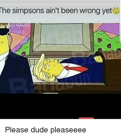 the simpson: The Simpsons ain't been wrong yet Please dude pleaseeee