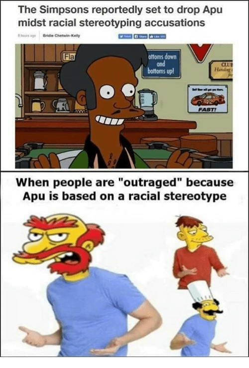"Memes, The Simpsons, and The Simpsons: The Simpsons reportedly set to drop Apu  midst racial stereotyping accusations  ours ago Bridie Chetwin-Kelly  ottoms down  and  bottoms up  Fla  CLUE  FAST!  When people are""outraged"" because  Apu is based on a racial stereotype"