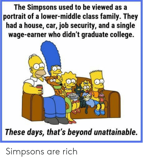 College, Family, and The Simpsons: The Simpsons used to be viewed as a  portrait of a lower-middle class family. They  had a house, car, job security, and a single  wage-earner who didn't graduate college.  These days, that's beyond unattainable. Simpsons are rich