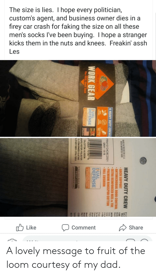 Lovely Message: The size is lies. I hope every politician,  custom's agent, and business owner dies in a  firey car crash for faking the size on all these  men's socks I've been buying. I hope a stranger  kicks them in the nuts and knees. Freakin' assh  Les  Like  Share  Comment  HEAVY DUTY CREW  MADE IN/HECHO EN U.S.A  WITH IMPORTED YARN  ARCH SUPPORT  ANTIMICROBIAL ODOR CONTROL bleach  EXTRA REINFORCED HEEL&TOE  PREMIUM RINGSPUN COTTON  FULL CUSHION  INST  Lovar  Lavar  si es n  o colg  6 HEAVY DUTY CREWS  FRM10124C6C2001  GRAY 13-15  ARCH  SUPPORT  REINFORCED  HEEL&TOE  If not  for re  DUAL  DEFENSE  CONTROL  FRUIT& LOOM  BIG ALL  WORK GEAR  DUAL  DEFENSE  TECHNOLOGY  LONG LASTING WICKING  ODOR PROTECTION  SHOE SIZE 12-  42825 70190  TECHNOLOGY  LONG LASTING WICKING  ODOR PROTECTION  The REAL Work Sock  73% COTTON/ALGODON  WADEIN TE  24%POLYESTER/POLIESTER  1% LYCRASSPANDEX/ELASTANO  OTHER FIBER/OTRA FIBRA  To learn more about us visit  FRUIT.com  environmental.frult.com A lovely message to fruit of the loom courtesy of my dad.