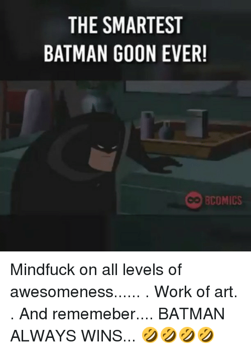 Awesomeness: THE SMARTEST  BATMAN GOON EVER!  BCOMICS Mindfuck on all levels of awesomeness...... . Work of art. . And rememeber.... BATMAN ALWAYS WINS... 🤣🤣🤣🤣