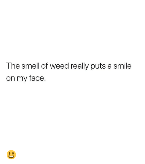 Smell, Weed, and Marijuana: The smell of weed really puts a smile  on my face. 😃