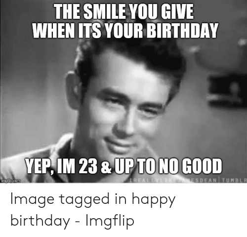 The SMILE YOU GIVE WHEN ITS YOUR BIRTHDAY YEP IM 23 & UPTONO