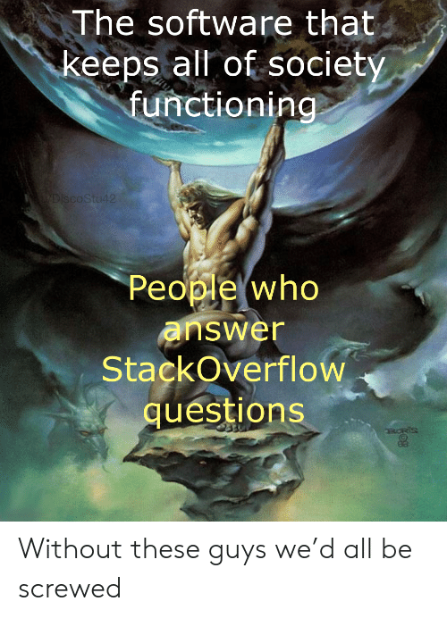 screwed: The software that  keeps all of society  functioning  LYDISCOSTU42  People who  answer  StackOverflow  questions  RORIS Without these guys we'd all be screwed