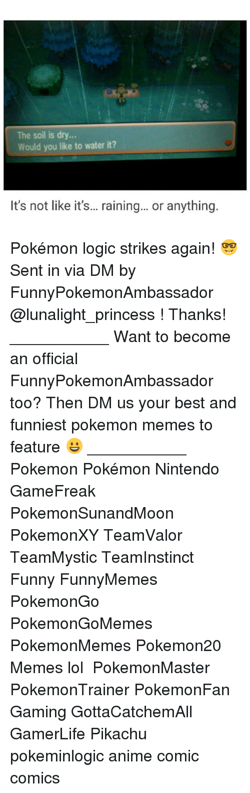 Memes, Pikachu, and 🤖: The soil is dry  Would you like to water it?  It's not like it's... raining... or anything Pokémon logic strikes again! 🤓 Sent in via DM by FunnyPokemonAmbassador @lunalight_princess ! Thanks! ___________ Want to become an official FunnyPokemonAmbassador too? Then DM us your best and funniest pokemon memes to feature 😀 ___________ Pokemon Pokémon Nintendo GameFreak PokemonSunandMoon PokemonXY TeamValor TeamMystic TeamInstinct Funny FunnyMemes PokemonGo PokemonGoMemes PokemonMemes Pokemon20 Memes lol ポケットモンスター PokemonMaster PokemonTrainer PokemonFan Gaming GottaCatchemAll GamerLife Pikachu pokeminlogic anime comic comics