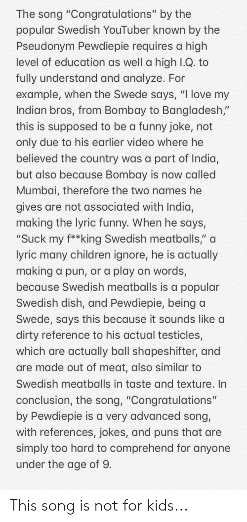 "Children, Funny, and Love: The song ""Congratulations"" by the  popular Swedish YouTuber known by the  Pseudonym Pewdiepie requires a high  level of education as well a high T.Q. to  fully understand and analyze. For  example, when the Swede says, ""I love my  ndian bros, from Bombay to Bangladesh,""  this is supposed to be a funny joke, not  only due to his earlier video where he  believed the country was a part of India,  but also because Bombay is now called  Mumbai, therefore the two names he  gives are not associated with India,  making the lyric funny. When he says  ""Suck my f**king Swedish meatballs,"" a  yric many children ignore, he is actually  making a pun, or a play on words,  because Swedish meatballs is a popular  Swedish dish, and Pewdiepie, beinga  Swede, says this because it sounds like a  dirty reference to his actual testicles  which are actually ball shapeshifter, and  are made out of meat, also similar to  Swedish meatballs in taste and texture. In  conclusion, the song, ""Congratulations""  by Pewdiepie is a very advanced song,  with references, jokes, and puns that are  simply too hard to comprehend for anyone  under the age of 9 This song is not for kids..."
