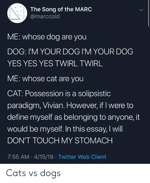 Be Myself: The Song of the MARC  @marccold  ME: whose dog are you  DOG: I'M YOUR DOG I'M YOUR DOG  YES YES YES TWIRL TWIRL  ME: whose cat are you  CAT: Possession is a solipsistic  paradigm, Vivian. However, if I were to  define myself as belonging to anyone, it  would be myself. In this essay, I will  DON'T TOUCH MY STOMACH  7:55 AM 4/15/19 Twitter Web Client Cats vs dogs
