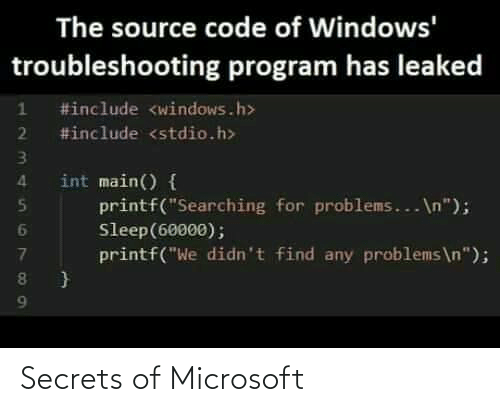 "Windows: The source code of Windows'  troubleshooting program has leaked  #include <windows.h>  2 #include <stdio.h>  int main() {  printf(""Searching for problems... \n"");  Sleep(60000);  printf(""We didn't find any problems\n""); Secrets of Microsoft"
