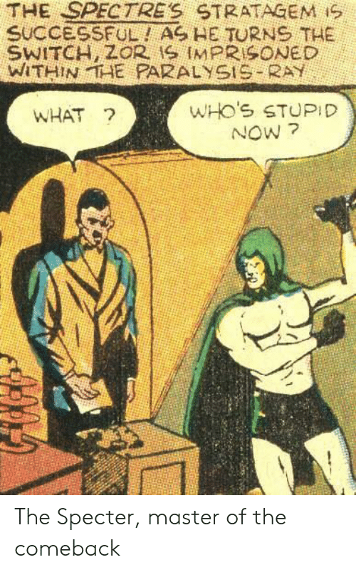 now what: THE SPECTRE'S STRATAGEM iS  SUCCESSFUL! AS HE TURNS THE  WITHINTAE PARALYSIS RAY  WHO'S STUPID  NOW ?  WHAT ? The Specter, master of the comeback