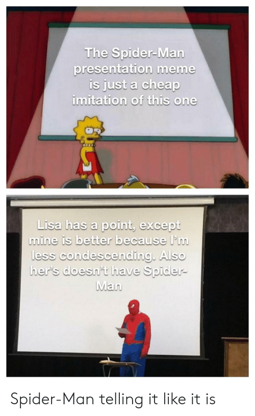 ess: The Spider-Man  presentation meme  Is just a cheap  imitation of this one  Lisa has a point, except  Lisa has a point, pu  mine is better because I'in  ess condescendina AlSO  her's doesn't have Spider- Spider-Man telling it like it is