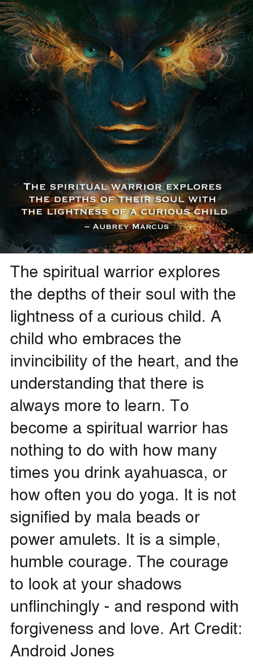 aubrey: THE SPIRITUAL WARRIOR EXPLORES  THE DEPTHS OF THEIR SOUL WITH  THE LIGHTNESS OF A CURIOUS CHILD  AUBREY MARCUS The spiritual warrior explores the depths of their soul with the lightness of a curious child. A child who embraces the invincibility of the heart, and the understanding that there is always more to learn. To become a spiritual warrior has nothing to do with how many times you drink ayahuasca, or how often you do yoga. It is not signified by mala beads or power amulets. It is a simple, humble courage. The courage to look at your shadows unflinchingly - and respond with forgiveness and love.  Art Credit: Android Jones