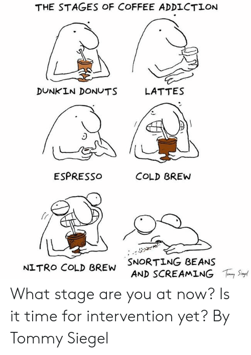 tommy: THE STAGES OF COFFEE ADDLCTION  DUNKIN DONUTS  LATTES  ESPRESSo  COLD BREW  fr  SNORTING BEANS  AND SCREAMING  NITRO COLD BREW  ,Sur What stage are you at now? Is it time for intervention yet?  By Tommy Siegel