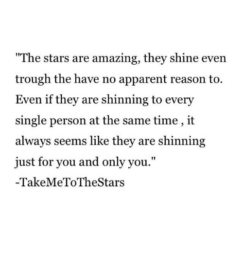"""trough: The stars are amazing, they shine evern  trough the have no apparent reason to.  Even if they are shinning to every  single person at the same time , it  always seems like they are shinning  just for you and only you.""""  -TakeMeToTheStars"""