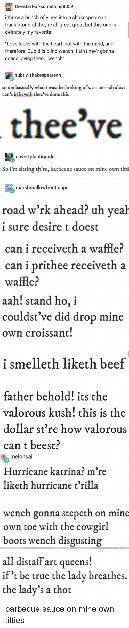 """Beef, Definitely, and Love: the-start-of-something8059  i threw a bunch of vines into a shakespearean  translator and they're all great great but this one is  definitely my favorite  """"Love looks with the heart, not with the mind, and  therefore, Cupid is blind wench. I ain't nev'r gonna  cease loving thee... wench""""  subtly-shakespearean  so um basically what i wast bethinking of wast um- ah alas i  can't believeth thee've done this  thee've  covertplantigrade  So i'm sitting th're, barbecue sauce on mine own titti  marshmallowfrootloops  road w'rk ahead? uh veah  1 sure desire t doest  can i receiveth a waffle?  can i prithee receiveth a  waffle?  aah! stand ho, i  couldst ve did drop mine  own croissant  i smelleth liketh beef  father behold! its the  valorous kush! this is the  dollar st're how valorous  can t beest?  melonsai  Hurricane katrina? m're  liketh hurricane t'rilla  wench gonna stepeth on mine  own toe with the cowgirl  boots wench disgusting  all distaff art queens!  if't be true the ladv breathes,  the lady's a thot barbecue sauce on mine own titties"""