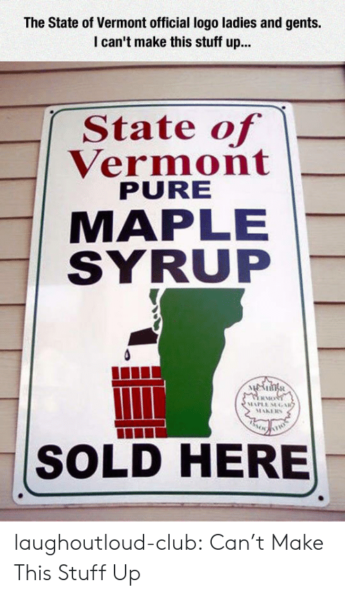 Vermont: The State of Vermont official logo ladies and gents.  I can't make this stuff up...  State of  Vermont  PURE  MAPLE  SYRUP  其Mo  SOLD HERE laughoutloud-club:  Can't Make This Stuff Up
