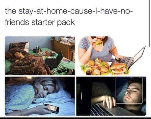 Stay At Home: the stay-at-home-cause-l-have-no-  friends starter pack