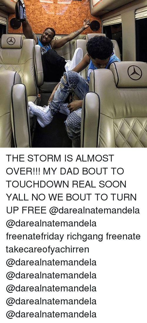 Dad, Memes, and Soon...: THE STORM IS ALMOST OVER!!! MY DAD BOUT TO TOUCHDOWN REAL SOON YALL NO WE BOUT TO TURN UP FREE @darealnatemandela @darealnatemandela freenatefriday richgang freenate takecareofyachirren @darealnatemandela @darealnatemandela @darealnatemandela @darealnatemandela @darealnatemandela