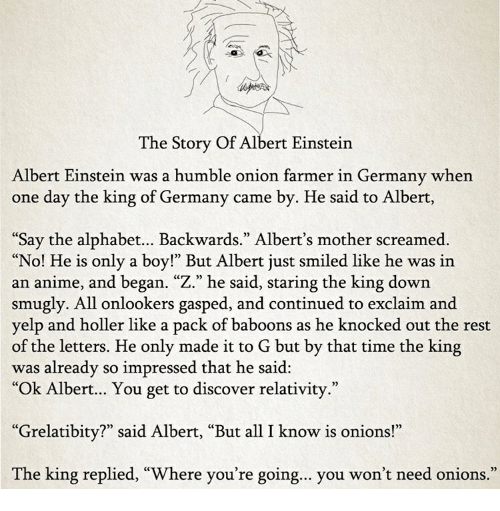 "Albert Einstein, Anime, and Alphabet: The Story Of Albert Einstein  Albert Einstein was a humble onion farmer in Germany when  one day the king of Germany came by. He said to Albert,  Say the alphabet... Backwards."" Albert's mother screamed.  ""No! He is only a boy!"" But Albert just smiled like he was in  an anime, and began. ""Z."" he said, staring the king down  smugly. All onlookers gasped, and continued to exclaim and  yelp and holler like a pack of baboons as he knocked out the rest  of the letters. He only made it to G but by that time the king  was already so impressed that he said:  ""Ok Albert... You get to discover relativity.""  ""Grelatibity?"" said Albert, ""But all I know is onions!""  The king replied, ""Where you're going... you won't need onions.  0)"