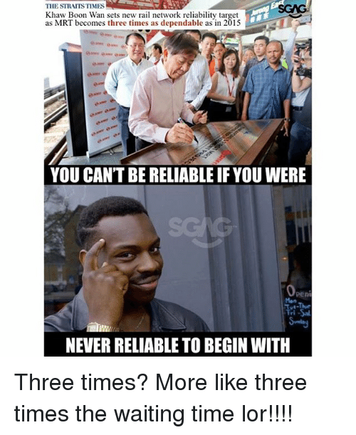boon: THE STRAITS TIMES  Khaw Boon Wan sets new rail network reliability target  as MRT becomes three times as dependable as in 2015  YOU CAN'T BE RELIABLE IF YOU WERE  peni  Mon  Tri  NEVER RELIABLE TO BEGIN WITH Three times? More like three times the waiting time lor!!!!