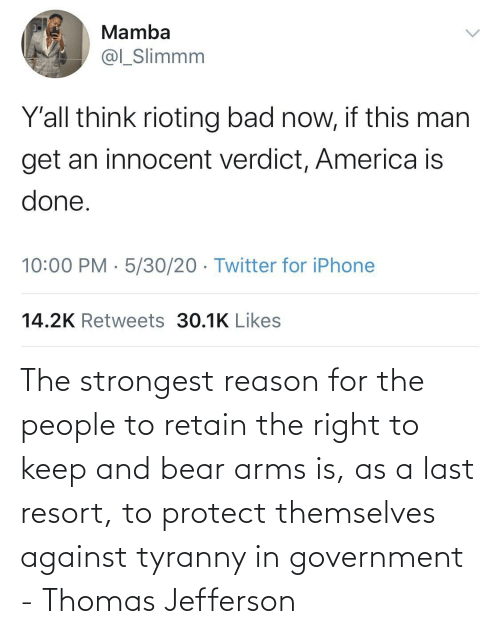 Bear: The strongest reason for the people to retain the right to keep and bear arms is, as a last resort, to protect themselves against tyranny in government - Thomas Jefferson