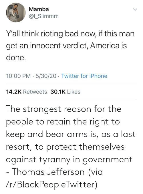 Against: The strongest reason for the people to retain the right to keep and bear arms is, as a last resort, to protect themselves against tyranny in government - Thomas Jefferson (via /r/BlackPeopleTwitter)