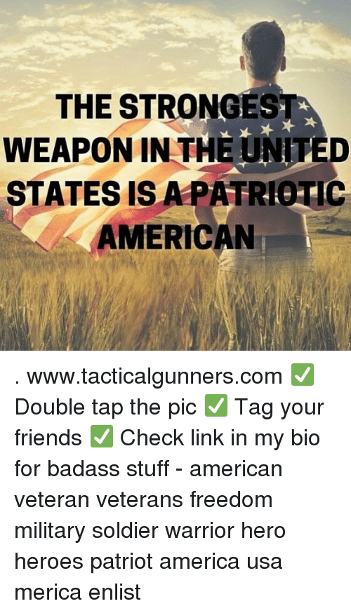 America, Friends, and Memes: THE STRONGEST  WEAPON IN THE UNITED  STATES IS APATRIOTIC  AMERICAN . www.tacticalgunners.com ✅ Double tap the pic ✅ Tag your friends ✅ Check link in my bio for badass stuff - american veteran veterans freedom military soldier warrior hero heroes patriot america usa merica enlist