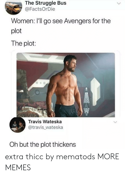 travis: The Struggle Bus  @FactsOrDie  Women: l'll go see Avengers for the  plot  The plot:  ewill ant  Travis Wateska  @travis_wateska  Oh but the plot thickens extra thicc by mematods MORE MEMES