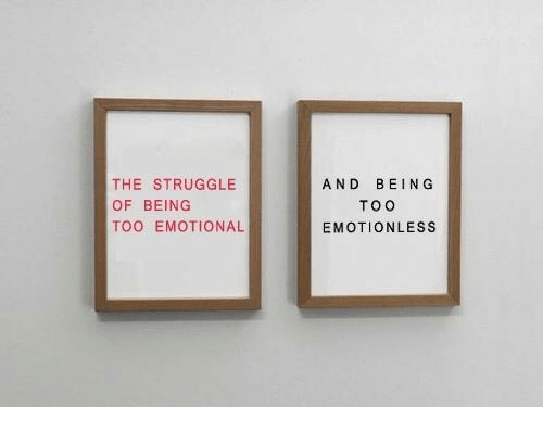 Struggle, Too, and Emotional: THE STRUGGLE  OF BEING  TOO EMOTIONAL  AND BEING  TOO  EMOTIONLESS