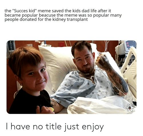 """transplant: the """"Succes kid"""" meme saved the kids dad life after it  became popular beacuse the meme was so popular many  people donated for the kidney transplant  si I have no title just enjoy"""