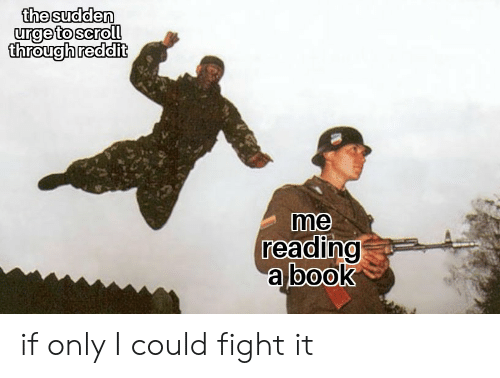 The Sudden Urge to Scroll Through Reddit Me Reading a Book
