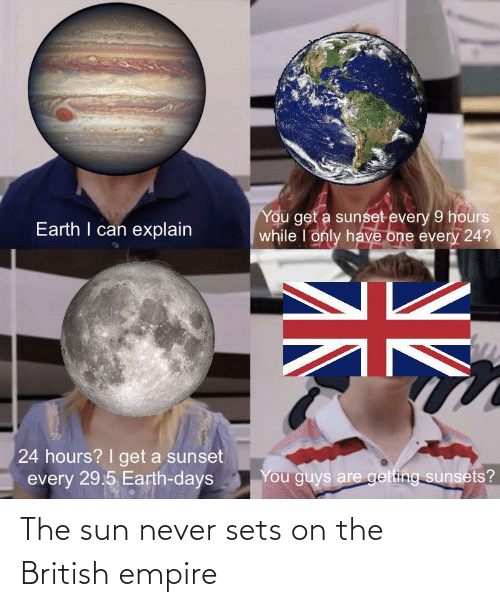 Never: The sun never sets on the British empire