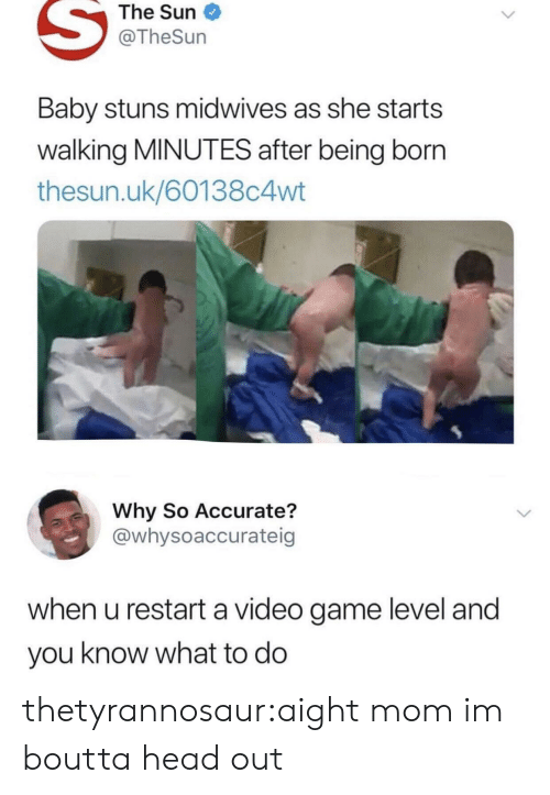 restart: The Sun  @TheSun  Baby stuns midwives as she starts  walking MINUTES after being born  thesun.uk/60138c4wt  Why So Accurate?  @whysoaccurateig  when u restart a video game level and  you know what to do thetyrannosaur:aight mom im boutta head out