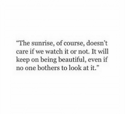 """Sunrise: """"The sunrise, of course, doesn't  care if we watch it or not. It will  keep on being beautiful, even if  no one bothers to look at it."""
