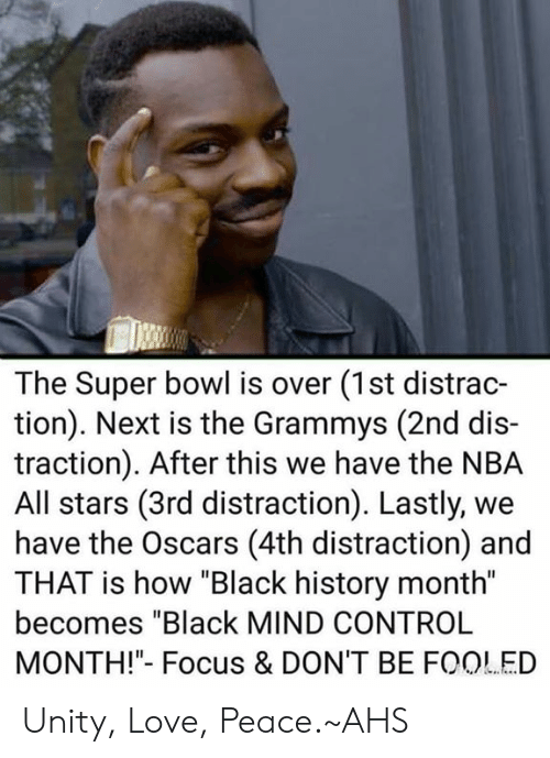"""nba all stars: The Super bowl is over (1st distrac-  tion). Next is the Grammys (2nd dis-  traction). After this we have the NBA  All stars (3rd distraction). Lastly, we  have the Oscars (4th distraction) and  THAT is how """"Black history month""""  becomes """"Black MIND CONTROL  MONTH!""""- Focus & DON'T BE FOOLED Unity, Love, Peace.~AHS"""