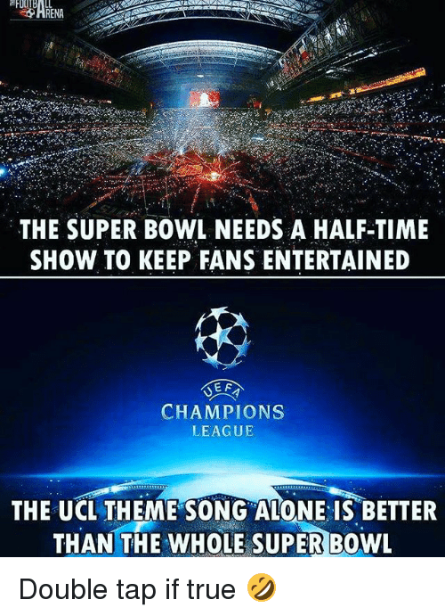 Being Alone, Soccer, and Sports: THE SUPER BOWL NEEDS A HALF-TIME  SHOW TO KEEP FANS ENTERTAINED  E F  CHAMPIONS  LEAGUE  THE UCL THEME SONG ALONE IS BETTER  THAN THE WHOLE SUPER BOWL Double tap if true 🤣