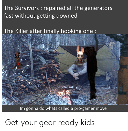 Hooking: The Survivors : repaired all the generators  fast without getting downed  The Killer after finally hooking one :  Im gonna do whats called a pro-gamer move Get your gear ready kids