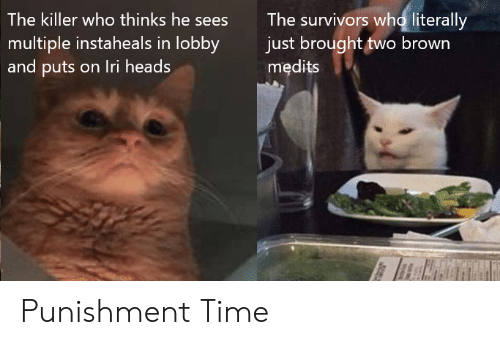 Time, Survivors, and Who: The survivors who literally  just brought two brown  medits  The killer who thinks he sees  multiple instaheals in lobby  and puts on Iri heads Punishment Time