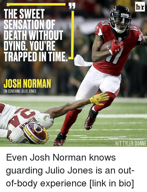 sensationalism: THE SWEET  SENSATION OF  DEATH WITHOUT  DYING. YOU'RE  TRAPPED IN TIME  JOSH NORMAN  ON COVERING JULIO JONES  hr  TYLER DUNNE Even Josh Norman knows guarding Julio Jones is an out-of-body experience [link in bio]