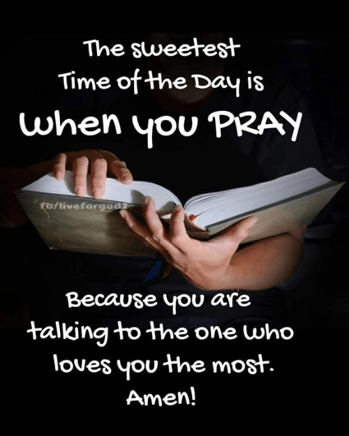Memes, Flo, and Time: The sweetest  Time of the Day is  when yOU PRATY  flo/liveforgod  Because you are  talkina to the one who  loues you the most.  Amen!
