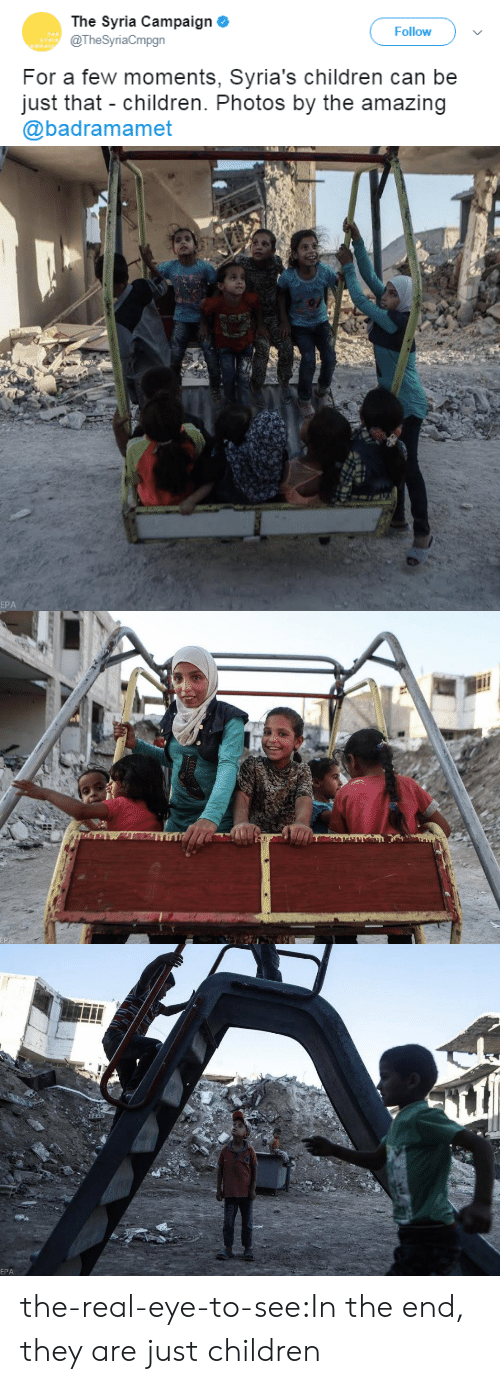 Children, Tumblr, and Blog: The Syria Campaign o  @TheSyriaCmpgn  Follow  For a few moments, Syria's children can be  just that children. Photos by the amazing  @badramamet   EPA   EPA the-real-eye-to-see:In the end, they are just children