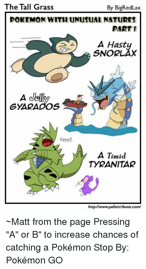 """Gyarado: The Tall Grass  By Big Red Lax  POKEMON WITHUNUSUALNATURES  PART 1  A Hasty  GYARADOS  Eeek  A Timid  TYRANITAR  http://www.pallettribune.com/ ~Matt from the page Pressing """"A"""" or B"""" to increase chances of catching a Pokémon Stop By: Pokémon GO"""