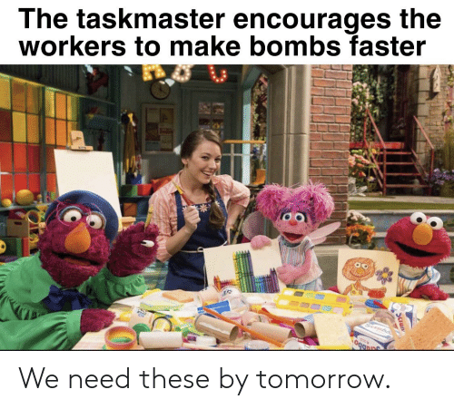 Tomorrow, Taskmaster, and Faster: The taskmaster encourages the  workers to make bombs faster  Seru  ogan  Scrua We need these by tomorrow.