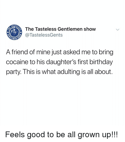all grown up: The Tasteless Gentlemen show  @TastelessGents  A friend of mine just asked me to bring  cocaine to his daughter's first birthday  party. I his is what adulting is all about Feels good to be all grown up!!!